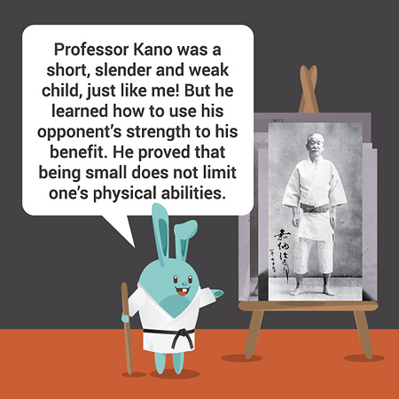 Professor Kano was a short, slender and weak child, just like me! But he learned how to use his opponent's strength to his benefit. He proved that being small does not limit one's physical abilities.